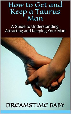 How to Get and Keep a Taurus Man: A Guide to Understanding, Attracting and Keeping Your Man (OWN 'EM and KEEP 'EM Book 2)