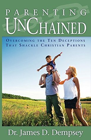 Parenting Unchained: Overcoming the Ten Deceptions that Shackle Christian Parents