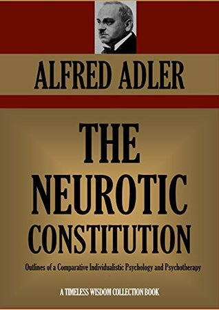 alfred adlers the neurotic constitution essay Brigitte sindelar: the individual psychology of alfred adler 198 1937, may 28th: adler dies from a heart attack in aberdeen, scotland while on a lecture tour.