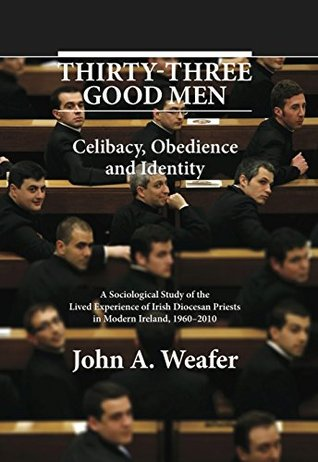 Thirty-Three Good Men: Celibacy, Obedience and Identity. A Sociological Study of the Lived Experience of Irish Diocesan Priests in Modern Ireland, 1960-2010