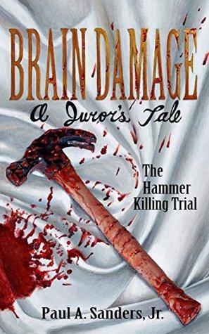 BRAIN DAMAGE: A Juror's Tale: The Hammer Killing Trial