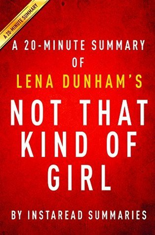 Not That Kind of Girl by Lena Dunham - A 20-minute Summary: A Young Woman Tells You What She's Learned