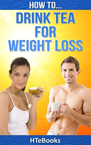 How To Drink Tea For Weight Loss: Healthy Tea Recipes That Will Help You Lose Weight Fast (How To eBooks Book 27)