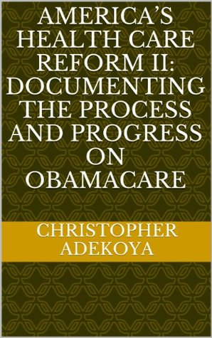 AMERICA'S HEALTH CARE REFORM II: Documenting the Process and Progress on OBAMACARE