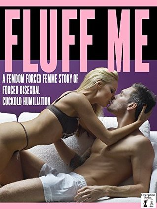 Fluff Me: A Femdom Forced Femme Story of Forced Bisexual Cuckold Humiliation