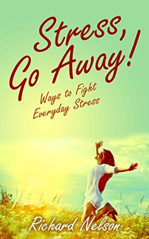 Stress, GO AWAY! - Ways to fight Everyday Stress. Stress Management Book: Easy to read and understand with full of Tips and Tricks to fight everyday stress. (Stress, Stress Free, Stress Relief Books)