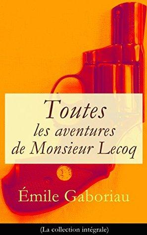 Toutes les aventures de Monsieur Lecoq (La collection intégrale): L'Affaire Lerouge + Le Crime d'Orcival + Le Dossier 113 + Les Esclaves de Paris + Monsieur Lecoq (I & II)