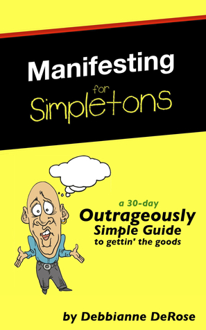Manifesting for Simpletons: a 30-Day Outrageously Simple Guide to Gettin' the Goods