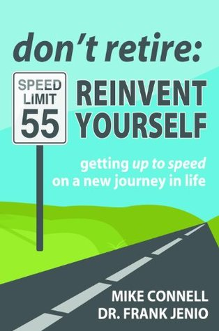 Don't Retire, Reinvent Yourself: Getting Up to Speed on a New Journey in Life