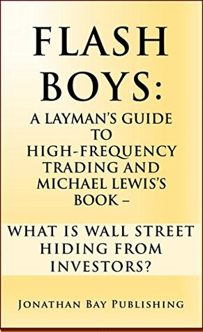 Flash Boys: A Layman's Guide to High-Frequency Trading and Michael Lewis's Book - What Is Wall Street Hiding From Investors?