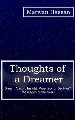 Thoughts of a Dreamer: Dream, Vision, Insight, Prophecy or Déjà-vu? Messages of the Soul.