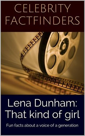 Lena Dunham: That kind of girl: Fun facts about a voice of a generation