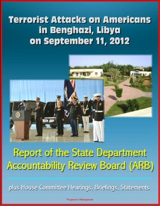 Terrorist Attacks on Americans in Benghazi, Libya on September 11, 2012: Report of the State Department Accountability Review Board (ARB), plus House Committee Hearings, Briefings, Statements