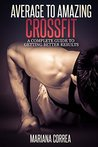 Average to Amazing Crossfit: A complete guide to getting better results