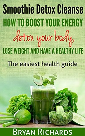Smoothie Detox Cleanse: How To Boost Your Energy, Detox Your Body, Lose Weight And Have A Healthy Life: The easiest health guide (Health Session Book 2)