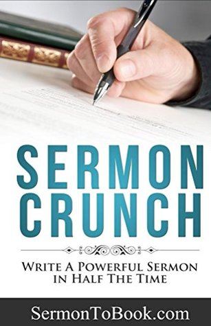 Sermon Crunch: Write A Powerful Sermon In Half The Time (Pastoral Leadership and Church Administration Made Easy: Pastoral Resources for Busy Pastors Book 1)