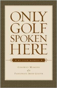 Only Golf Spoken Here: Memoirs of a Passionate Irish Golfer