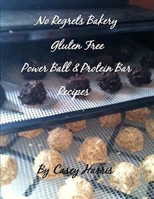 No Regrets Bakery Gluten Free Power Ball and Protein Bar Recipes (No Regrets Bakery Gluten Free Recipes Book 3)