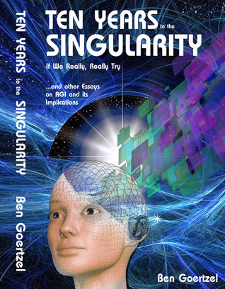 Ten Years To the Singularity If We Really, Really Try … and other Essays on AGI and its Implications