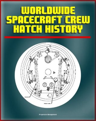 NASA Worldwide Spacecraft Crew Hatch History - Comprehensive Technical Material on Manned Spacecraft Hatches from Mercury to the International Space Station (ISS) and Shenzhou