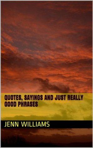 Quotes, Sayings and Just Really Good Phrases