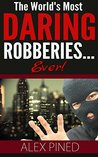 The World's Most Daring Robberies... Ever! (True Crime Series Book 5)