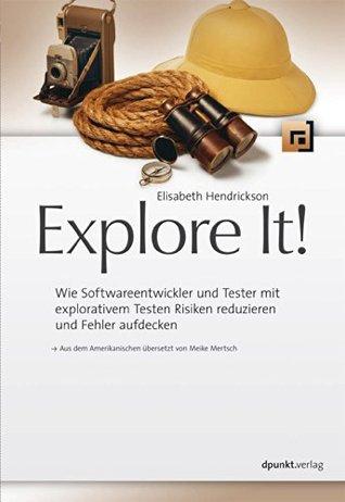 Explore It!: Wie Softwareentwickler und Tester mit explorativem Testen Risiken reduzieren und Fehler aufdecken