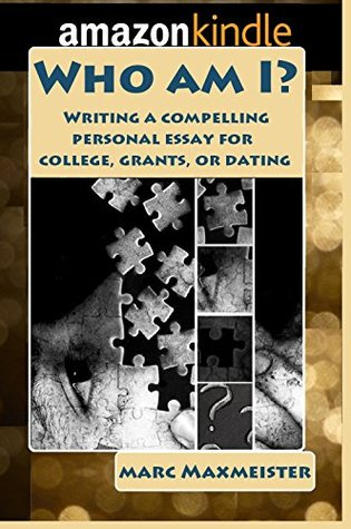 Who am I?: Writing a compelling personal essay for college, merit scholarships, or dating