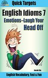 English Idioms: Emotions—Laugh Your Head Off: Vocabulary, Fast & Fun (Quick Targets in English, Idioms Book 7)