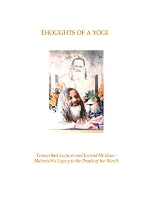 Thoughts of a Yogi: Transcribed Lectures and Increadible Ideas - Maharishi's Legacy to the People of the World