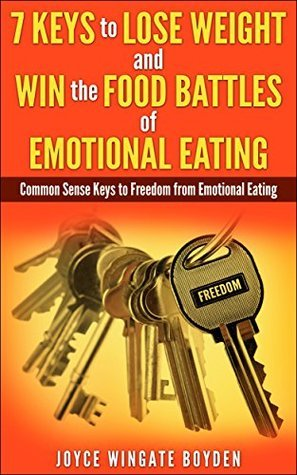 7 KEYS to LOSE WEIGHT and WIN the FOOD BATTLES of EMOTIONAL EATING: Common Sense Keys to Freedom from Emotional Eating