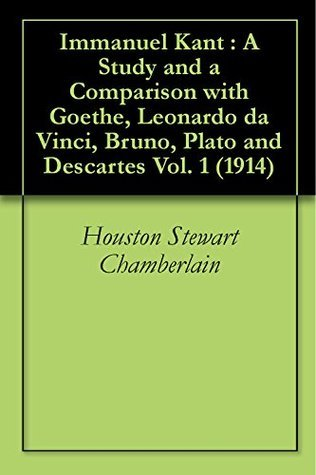 Immanuel Kant : A Study and a Comparison with Goethe, Leonardo da Vinci, Bruno, Plato and Descartes Vol. 1 (1914)