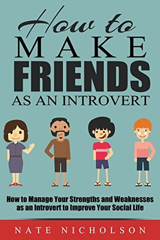 How to Make Friends as an Introvert : How to Manage Your Strengths and Weaknesses as an Introvert to Improve Your Social Life (How to Make Friends as an Introvert, #2)