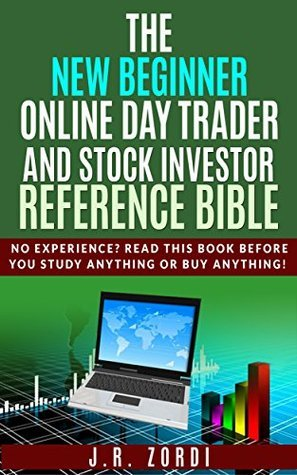 The New Beginner Online Day Trader and Stock Investor Reference Bible: No experience? Read this book BEFORE you study anything or buy anything! (Brand new investors and day traders series)