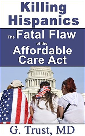 Killing Hispanics the Fatal Flaw of the Affordable Care Act (Women's Health in the 21st Century Book 11)