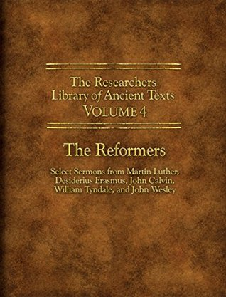 Researchers Library of Ancient Texts - Volume IV: The Reformers: Select Sermons from Martin Luther, Desiderius Erasmus, John Calvin, William Tyndale, and ... Library of Ancient Texts Book 3)