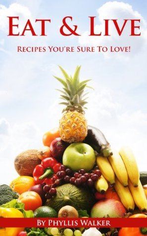 Eat & Live Recipes: Eat To Live Recipes You're Sure To Love! ( Eat To Live, Eat to Live Cookbook)