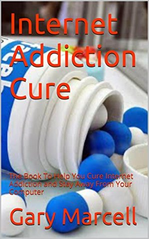 Internet Addiction Cure: The Book To Help You Cure Internet Addiction and Stay Away From Your Computer