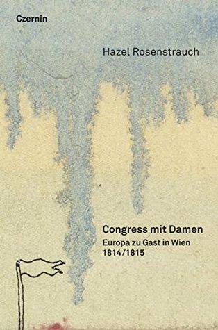 Congress mit Damen: 1814/15: Europa zu Gast in Wien