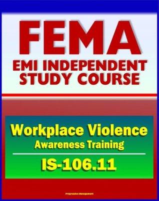 21st Century FEMA Study Course: Workplace Violence Awareness Training 2011 (IS-106.11)