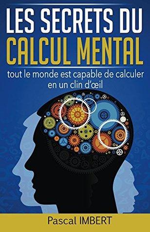 Les secrets du calcul mental: tout le monde est capable de calculer en un clin d'oeil