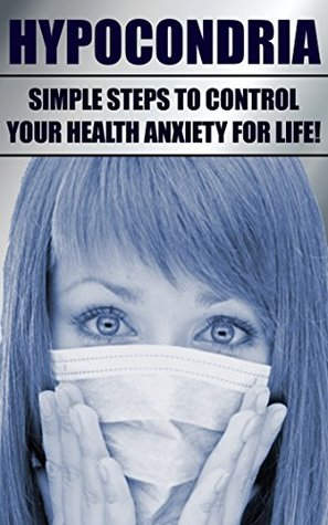 Hypochondria: Simple Steps To Control Your Health Anxiety For Life!