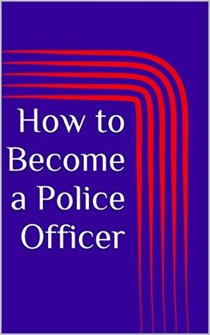 How to Become a Police Officer (Successful Advice on Military/Law Enforcement Book 1)