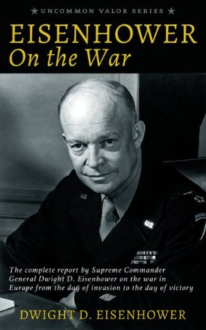 Ebook Eisenhower on the War: The complete report by Supreme Commander General Dwight D. Eisenhower on the war in Europe from the day of invasion to the day of victory by Dwight D. Eisenhower TXT!