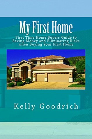 My First Home: First Time Home Buyers Guide to Saving Money and Eliminating Risks when Buying Your First Home