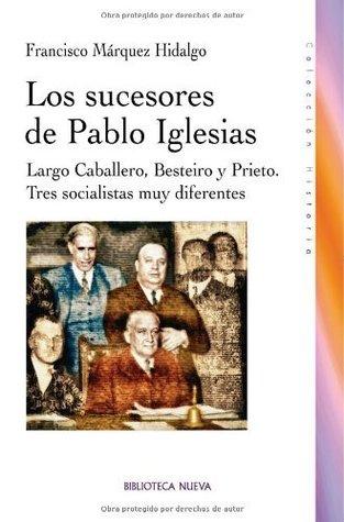 Los sucesores de Pablo Iglesias: Largo Caballero, Besteiro y Prieto. Tres socialistas muy diferentes