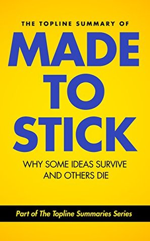 The Topline Summary of Chip and Dan Heath's Made to Stick: Why Some Ideas Survive and Others Die