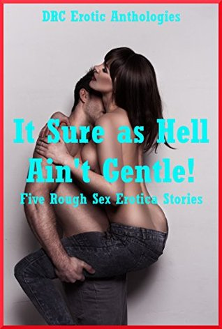 It Sure as Hell Ain't Gentle!: Five Rough Sex Erotica Stories
