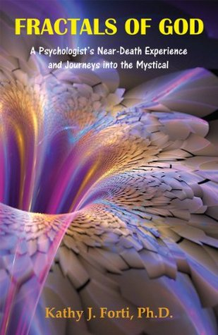 Fractals of God: A Psychologists Near-Death Experience and Journeys into the Mystical