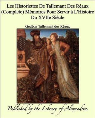 Les Historiettes De Tallemant Des Réaux Mémoires Pour Servir à L'Histoire Du XVIIe Siècle